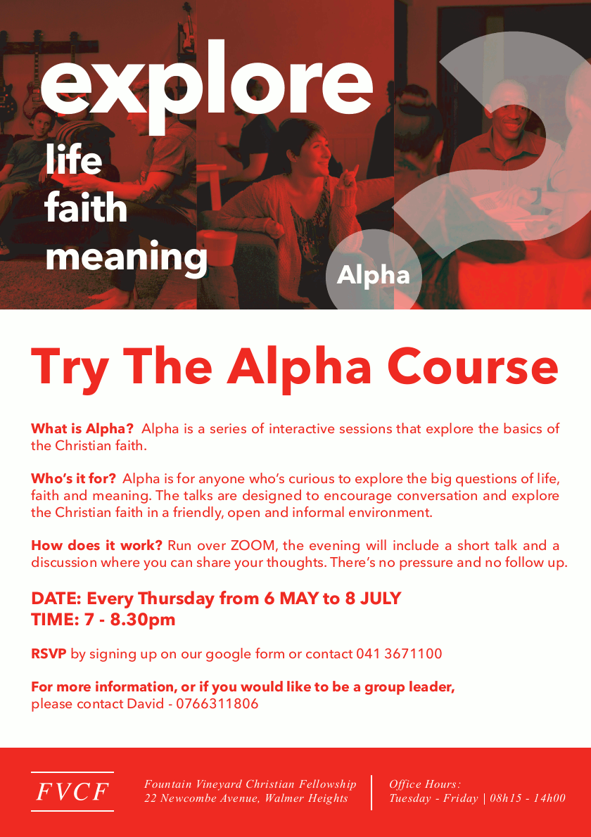 explore life - faith - meaning : AlphaTry The Alpha CourseWhat is Alpha? Alpha is a series of interactive sessions that explore the basics of the Christian faith.Who's it for? Alpha is for anyone who's curious to explore the big questions of life, faith and meaning. The talks are designed to encourage conversation and explore the Christian faith in a friendly, open and informal environment.How does it work? Run over ZOOM, the evening will include a short talk and a discussion where you can share your thoughts. There's no pressure and no follow up.DATE: Every Thursday from 6 MAY to 8 JULYTIME: 7 - 8.30pmRSVP by signing up on our google form or contact 041 3671100For more information, or if you would like to be a group leader, please contact David - 0766311806Fountain Vineyard Christian Fellowship22 Newcombe Avenue, Walmer HeightsOffice Hours:Tuesday - Friday | 08h15 - 14h00