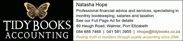 Tidy Books AccountingNatasha HopeProfessional financial advice and services, specialising in monthly bookkeeping, salaries and taxationSee our Full Page Ad for details89 Heugh Road, Walmer, Porr Elizabeth 084 688 7468  |  041 581 3955Finding truth in numbers through quality accounting since 2006